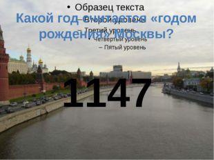 Какой год считается «годом рождения» Москвы? 1147