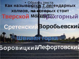 Как называются 7 легендарных холмов, на которых стоит Москва? Боровицкий Сре