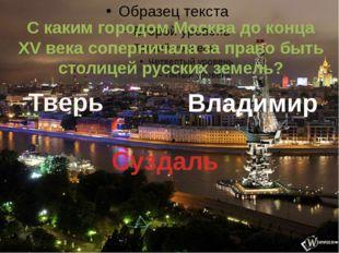 С каким городом Москва до конца XV века соперничала за право быть столицей р