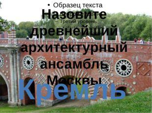 Назовите древнейший архитектурный ансамбль Москвы Кремль