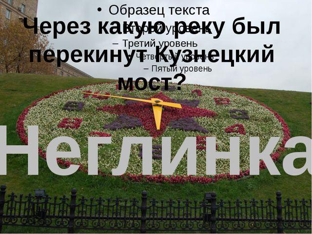 Через какую реку был перекинут Кузнецкий мост? Неглинка