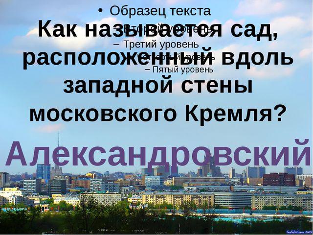 Как называется сад, расположенный вдоль западной стены московского Кремля? А...