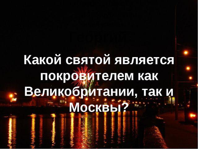 Какой святой является покровителем как Великобритании, так и Москвы? Георгий