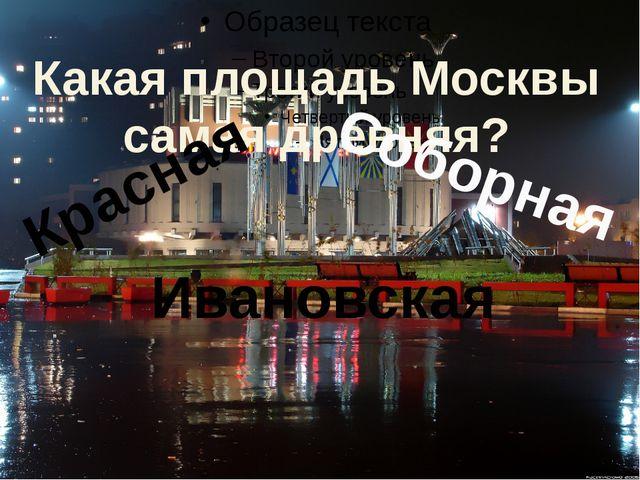 Какая площадь Москвы самая древняя? Соборная Красная Ивановская
