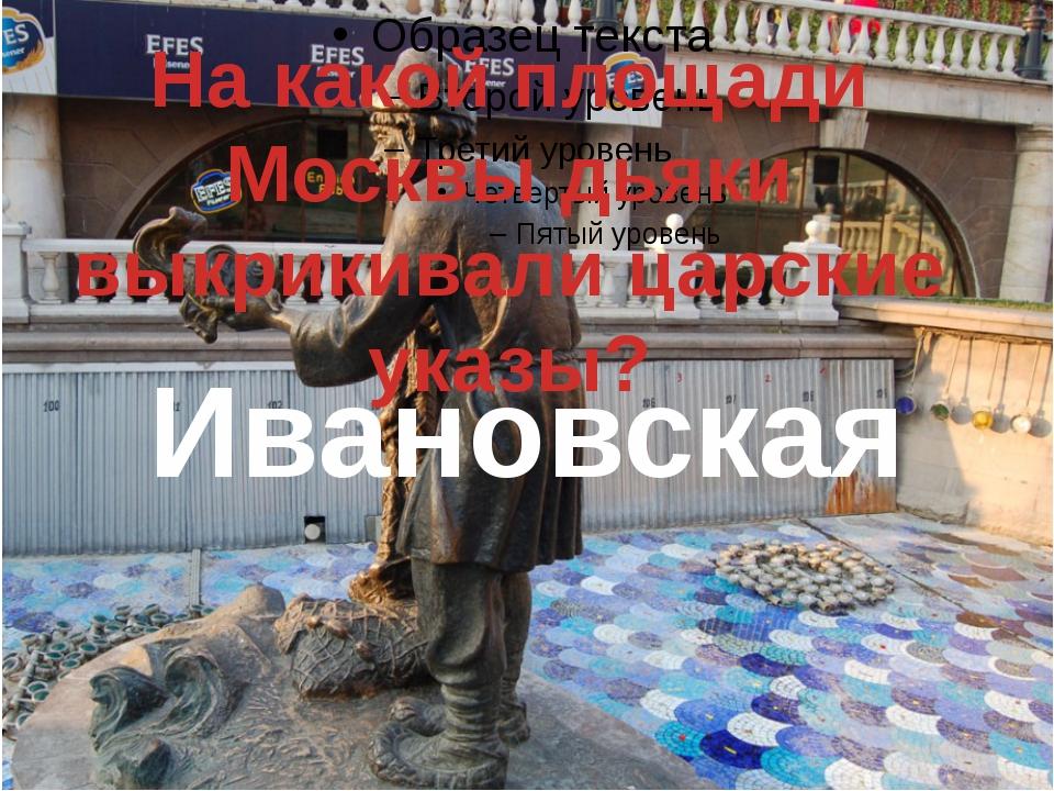 На какой площади Москвы дьяки выкрикивали царские указы? Ивановская