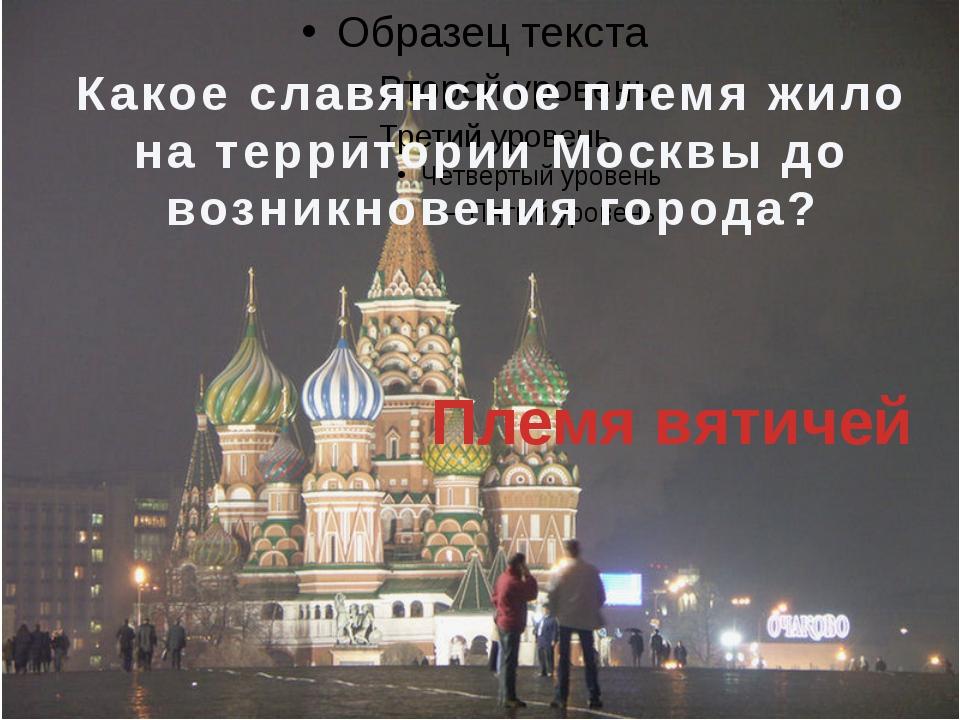 Какое славянское племя жило на территории Москвы до возникновения города? Пл...