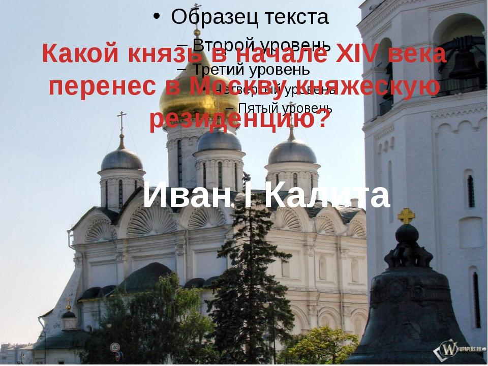 Какой князь в начале XIV века перенес в Москву княжескую резиденцию? Иван I...