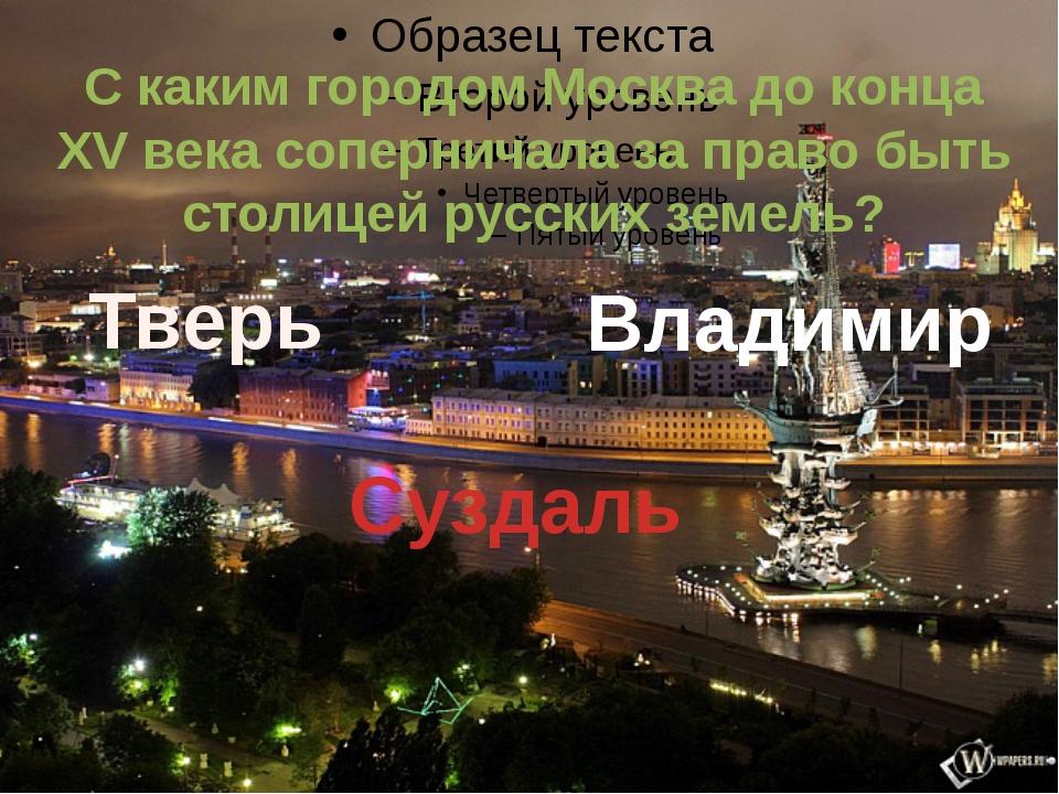С каким городом Москва до конца XV века соперничала за право быть столицей р...