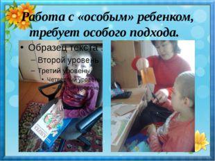 Работа с «особым» ребенком, требует особого подхода.