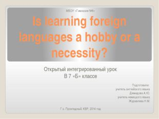 Is learning foreign languages a hobby or a necessity? МБОУ «Гимназия №6» Откр
