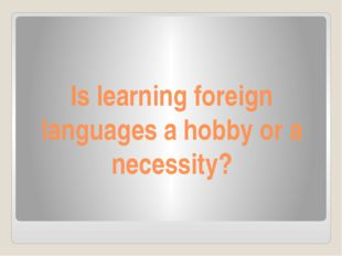 Is learning foreign languages a hobby or a necessity?