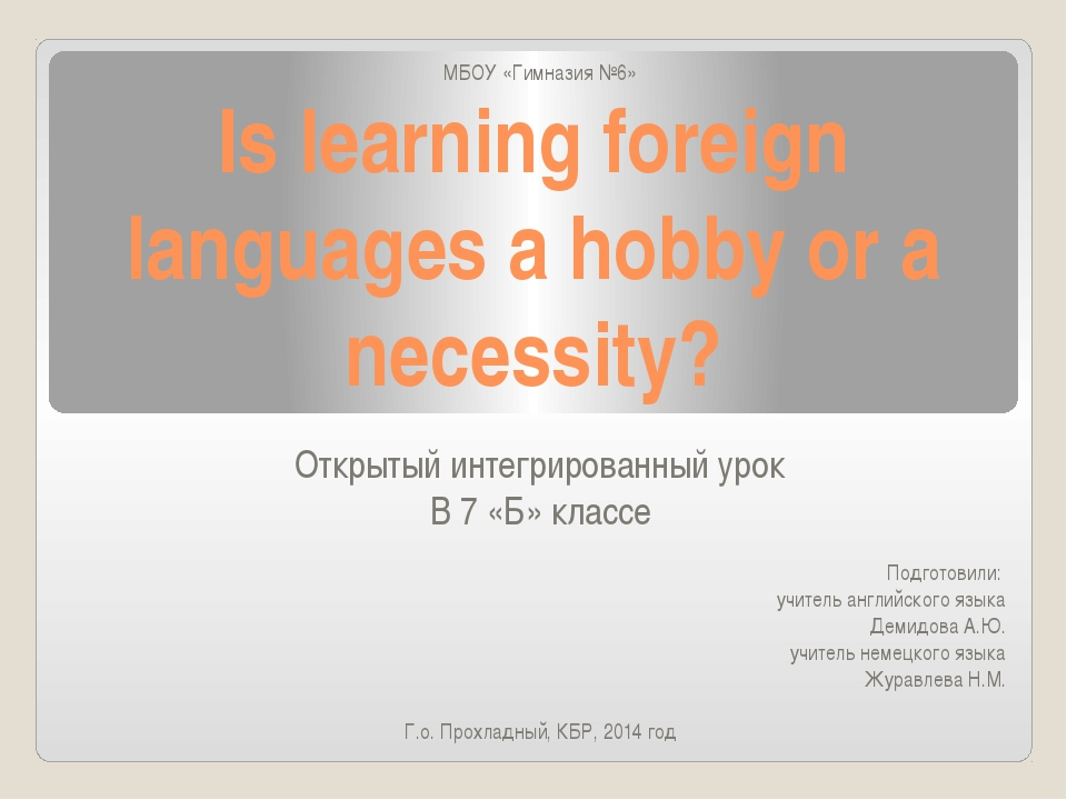 Is learning foreign languages a hobby or a necessity? МБОУ «Гимназия №6» Откр...