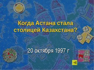 Когда Астана стала столицей Казахстана? 20 октября 1997 г