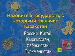 Назовите 5 государств, с которыми граничит Казахстан Россия, Китай, Кыргызста