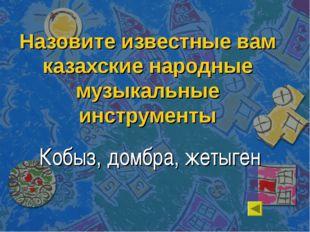 Назовите известные вам казахские народные музыкальные инструменты Кобыз, домб