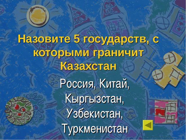 Назовите 5 государств, с которыми граничит Казахстан Россия, Китай, Кыргызста...