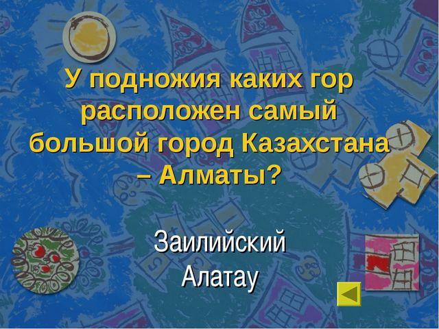 У подножия каких гор расположен самый большой город Казахстана – Алматы? Заил...