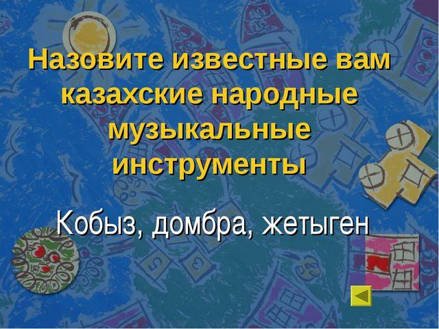 Назовите известные вам казахские народные музыкальные инструменты Кобыз, домб...