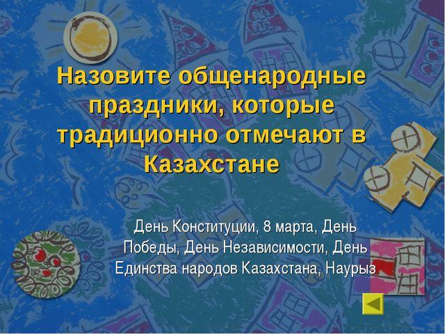 Назовите общенародные праздники, которые традиционно отмечают в Казахстане Де...