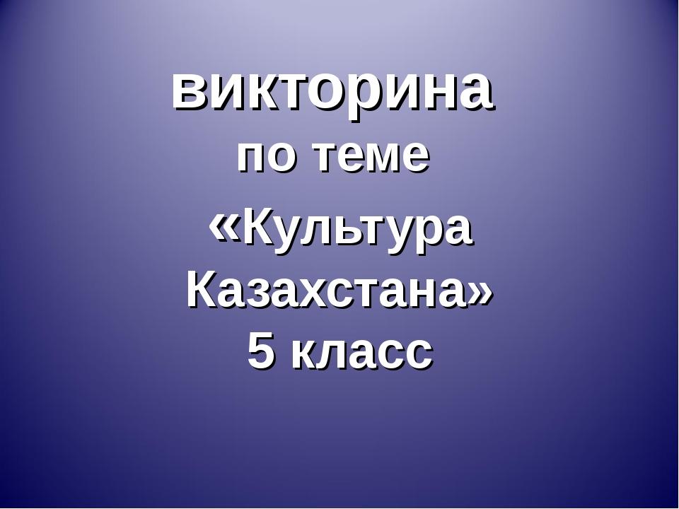 викторина по теме «Культура Казахстана» 5 класс