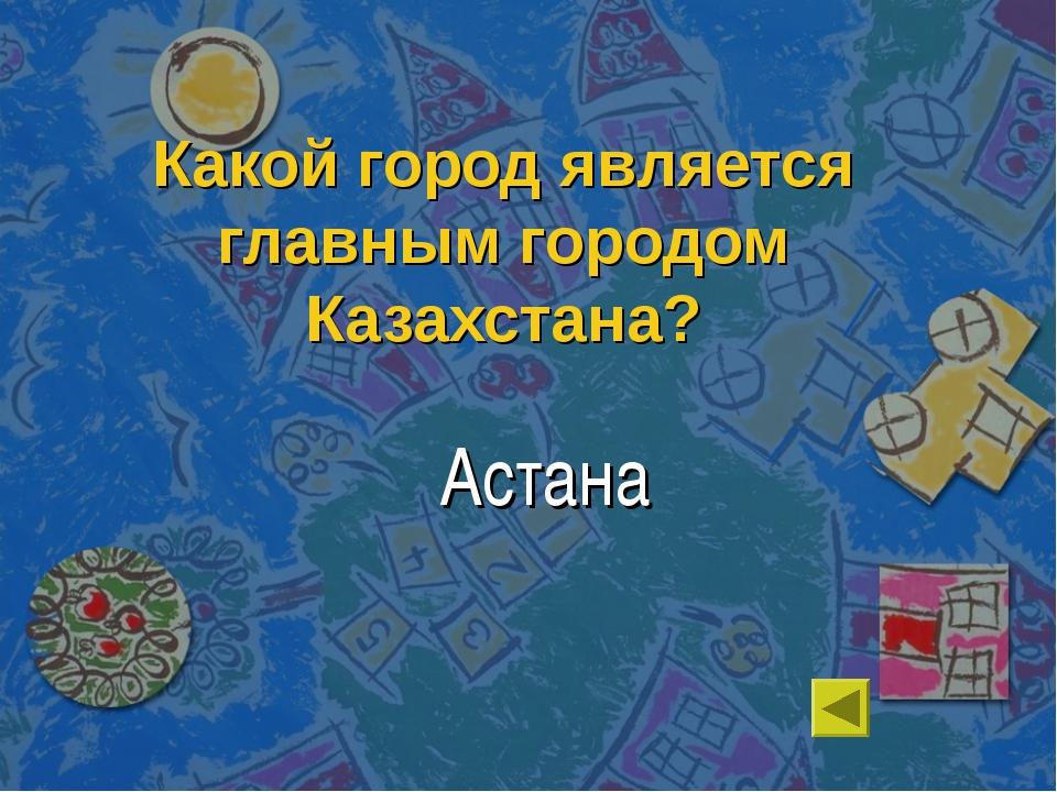 Какой город является главным городом Казахстана? Астана