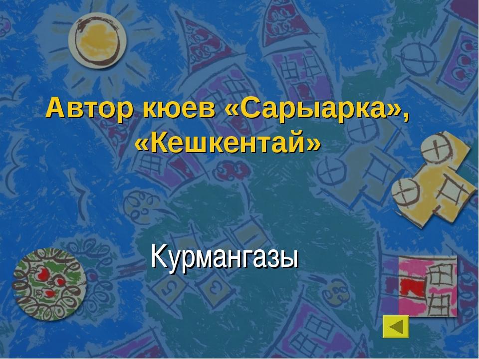 Автор кюев «Сарыарка», «Кешкентай» Курмангазы