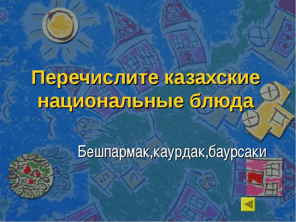 Перечислите казахские национальные блюда Бешпармак,каурдак,баурсаки