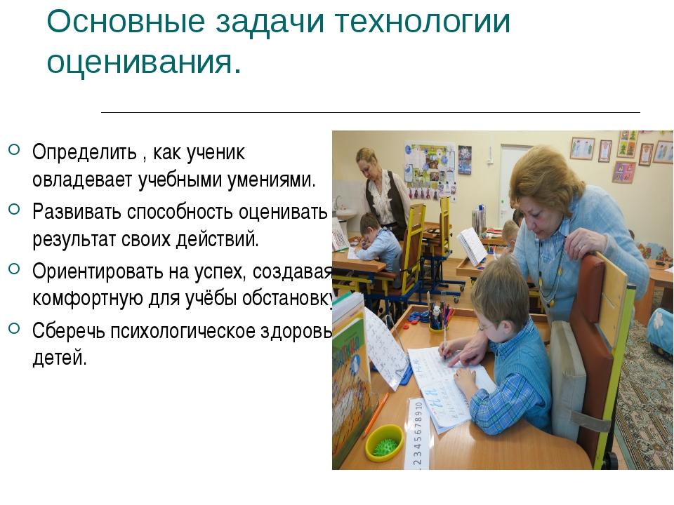 Основные задачи технологии оценивания. Определить , как ученик овладевает уче...