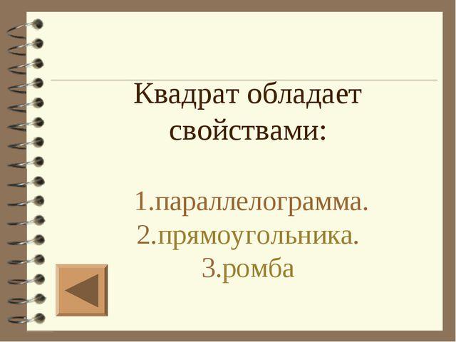 Квадрат обладает свойствами: 1.параллелограмма. 2.прямоугольника. 3.ромба