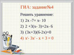 ГИА: задание№4 Решить уравнение: 2х -7= х- 10 2 +3(х- 3)=2х- 6 (3х+3)(6-2х)=0