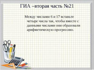 ГИА –вторая часть №21 Между числами 6 и 17 вставьте четыре числа так, чтобы в