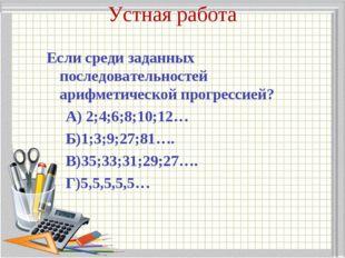 Устная работа Если среди заданных последовательностей арифметической прогресс