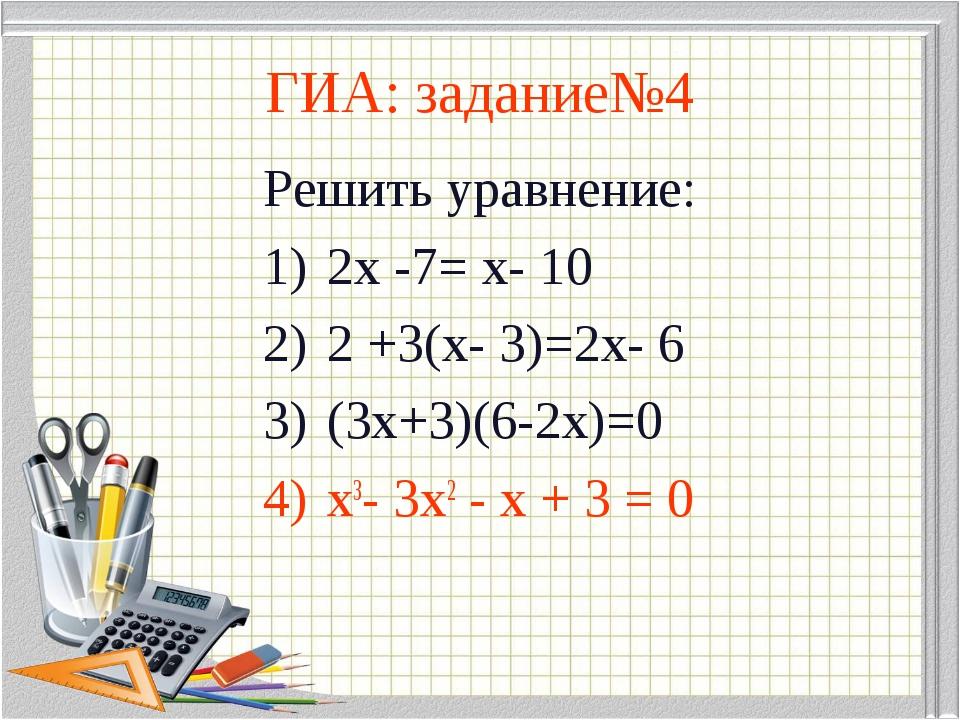 ГИА: задание№4 Решить уравнение: 2х -7= х- 10 2 +3(х- 3)=2х- 6 (3х+3)(6-2х)=0...