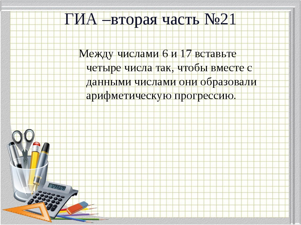 ГИА –вторая часть №21 Между числами 6 и 17 вставьте четыре числа так, чтобы в...