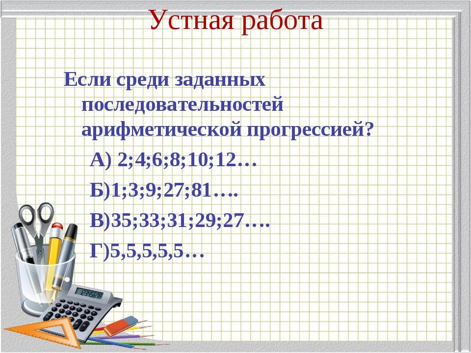 Устная работа Если среди заданных последовательностей арифметической прогресс...