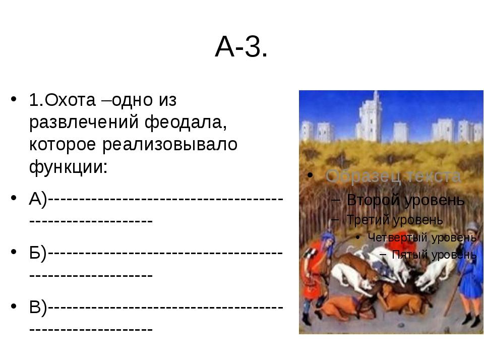 А-3. 1.Охота –одно из развлечений феодала, которое реализовывало функции: А)-...