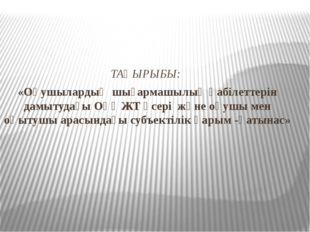 ТАҚЫРЫБЫ: «Оқушылардың шығармашылық қабілеттерін дамытудағы ОҮӘЖТ әсері және