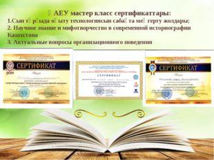 ҚАЕУ мастер класс сертификаттары: 1.Сын тұрғыда оқыту технологиясын сабақта