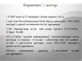 Нормативті құжаттар: ҚР 2007 жылғы 27 шілдедегі «Білім туралы» Заңы, Қазақста