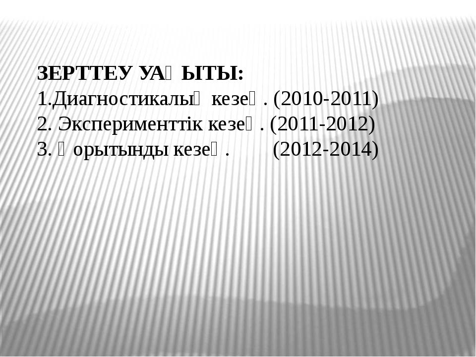 ЗЕРТТЕУ УАҚЫТЫ: 1.Диагностикалық кезең. (2010-2011) 2. Эксперименттік кезең....
