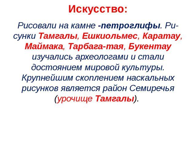 Искусство: Рисовали на камне -петроглифы. Рисунки Тамгалы, Ешкиольмес, Карат...