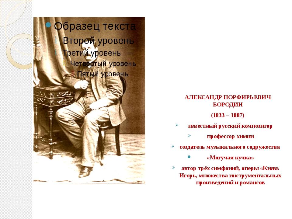 АЛЕКСАНДР ПОРФИРЬЕВИЧ БОРОДИН (1833 – 1887) известный русский композитор про...
