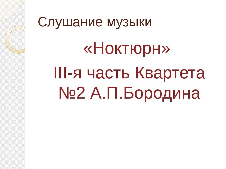 Слушание музыки «Ноктюрн» III-я часть Квартета №2 А.П.Бородина