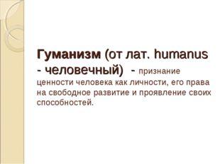 Гуманизм (от лат. humanus - человечный) - признание ценности человека как лич