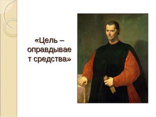 «Цель – оправдывает средства»