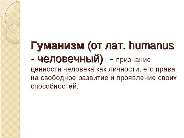 Гуманизм (от лат. humanus - человечный) - признание ценности человека как лич...