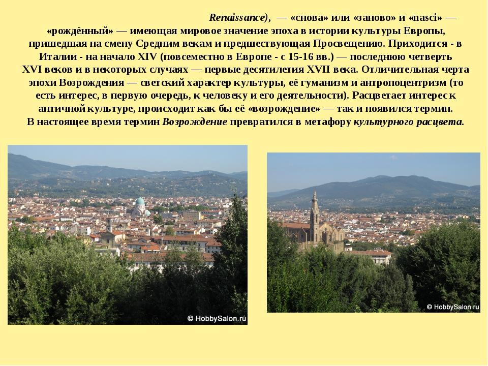 Возрожде́ние, или Ренесса́нс (фр.Renaissance), — «снова» или «заново» и «na...