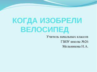 КОГДА ИЗОБРЕЛИ ВЕЛОСИПЕД Учитель начальных классов ГБОУ школы №26 Мельников