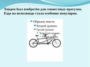Тандем был изобретён для совместных прогулок. Езда на велосипеде стала особен