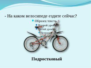 - На каком велосипеде ездите сейчас? Подростковый